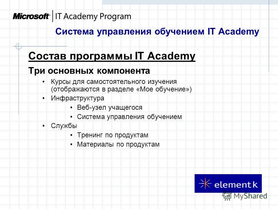 Система управления обучением IT Academy Cостав программы IT Academy Три основных компонента Курсы для самостоятельного изучения (отображаются в разделе «Мое обучение») Инфраструктура Веб-узел учащегося Система управления обучением Службы Тренинг по п