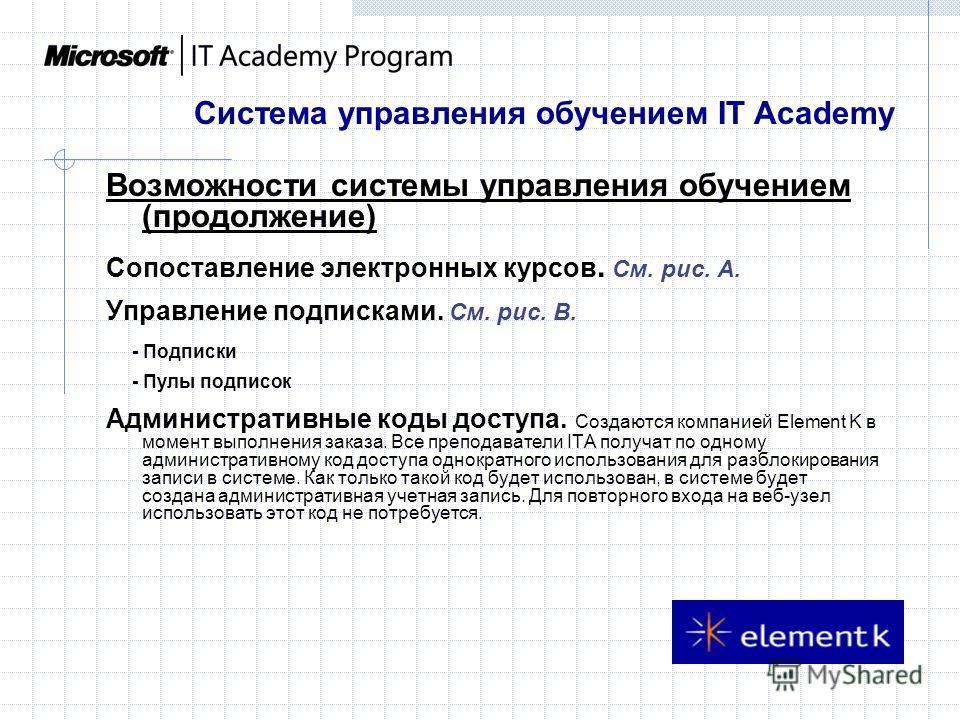 Возможности системы управления обучением (продолжение) Сопоставление электронных курсов. См. рис. A. Управление подписками. См. рис. B. - Подписки - Пулы подписок Административные коды доступа. Создаются компанией Element K в момент выполнения заказа