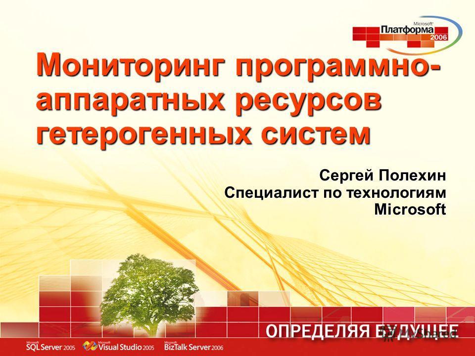 Мониторинг программно- аппаратных ресурсов гетерогенных систем Сергей Полехин Специалист по технологиям Microsoft
