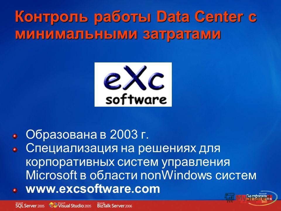 Контроль работы Data Center с минимальными затратами Образована в 2003 г. Специализация на решениях для корпоративных систем управления Microsoft в области nonWindows систем www.excsoftware.com