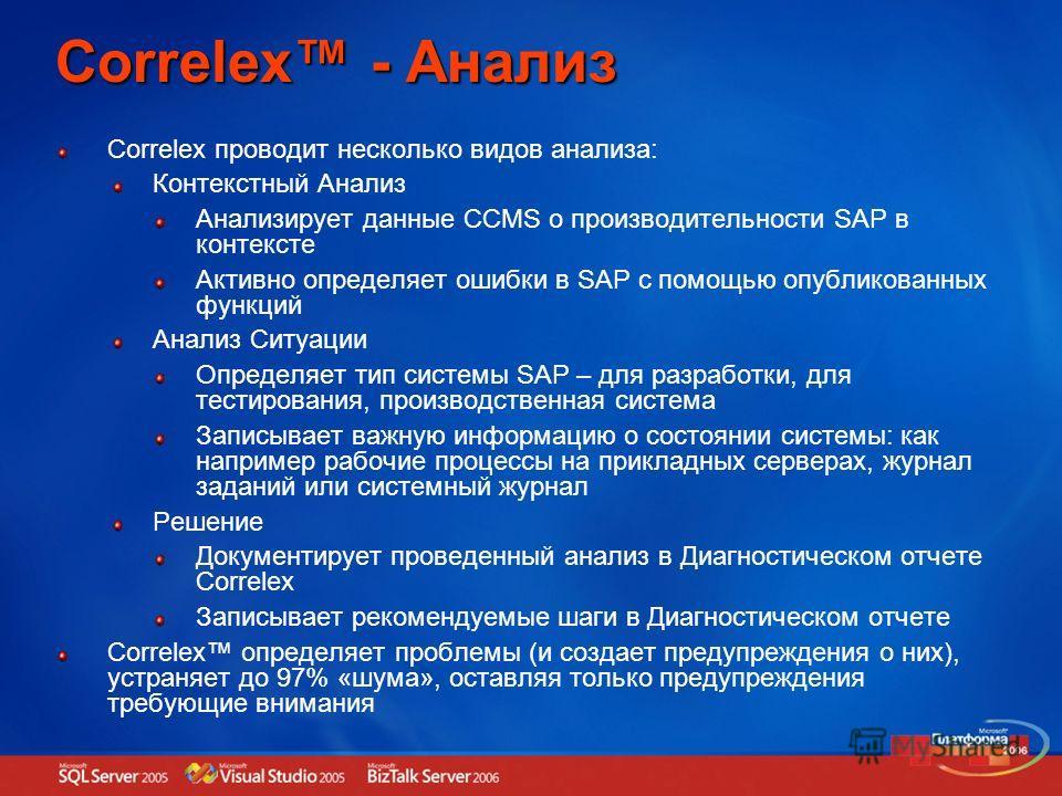 Correlex - Анализ Correlex проводит несколько видов анализа: Контекстный Анализ Анализирует данные CCMS о производительности SAP в контексте Активно определяет ошибки в SAP с помощью опубликованных функций Анализ Ситуации Определяет тип системы SAP –