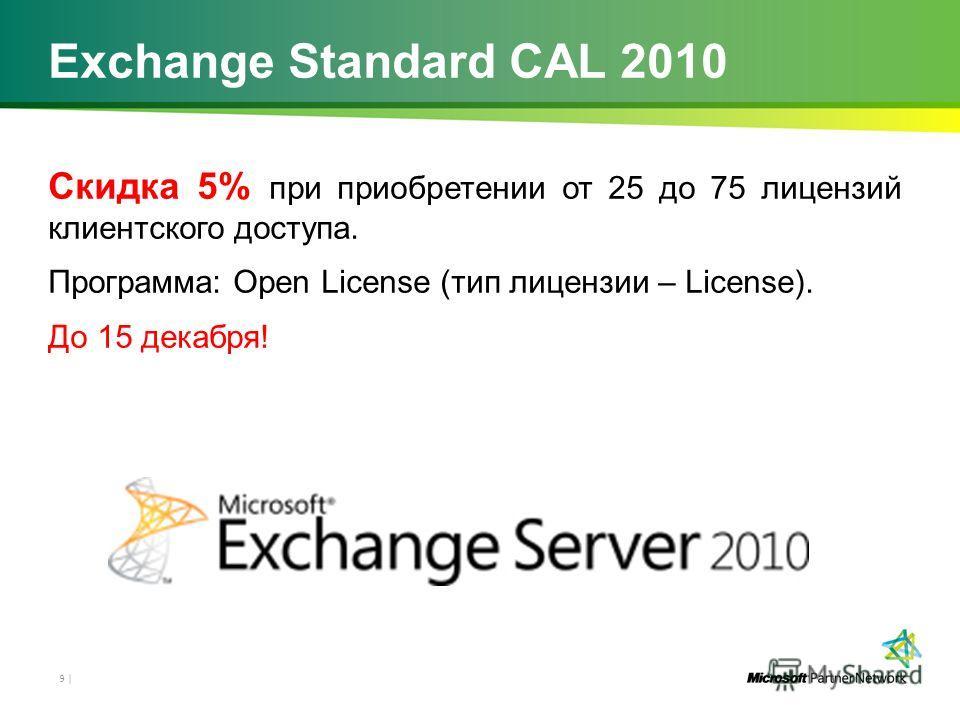 Exchange Standard CAL 2010 Скидка 5% при приобретении от 25 до 75 лицензий клиентского доступа. Программа: Open License (тип лицензии – License). До 15 декабря! 9 |