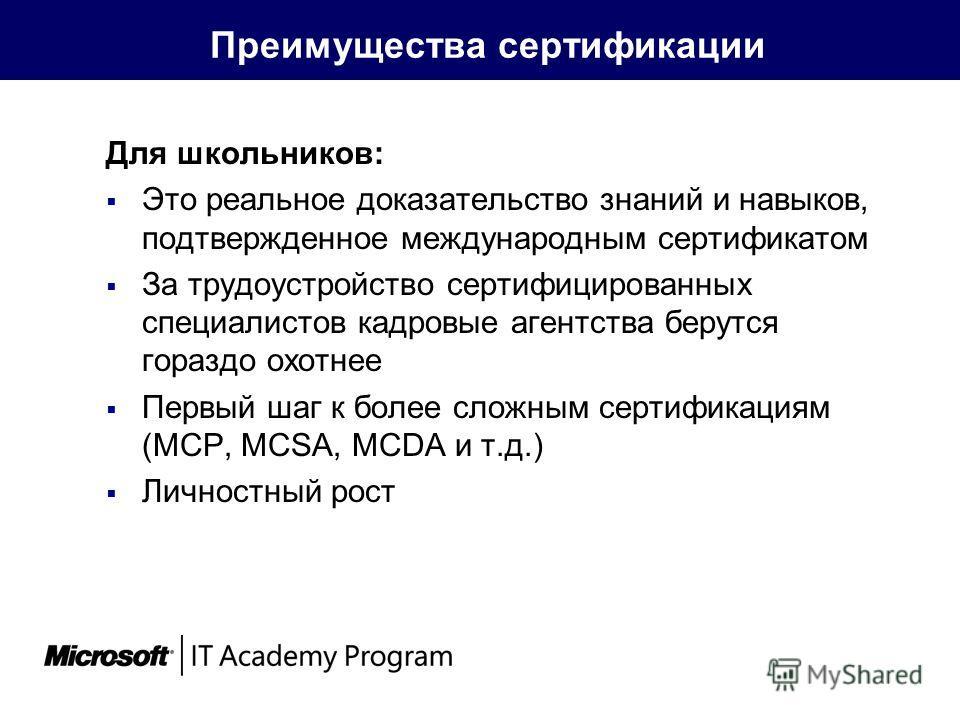 Преимущества сертификации Для школьников: Это реальное доказательство знаний и навыков, подтвержденное международным сертификатом За трудоустройство сертифицированных специалистов кадровые агентства берутся гораздо охотнее Первый шаг к более сложным