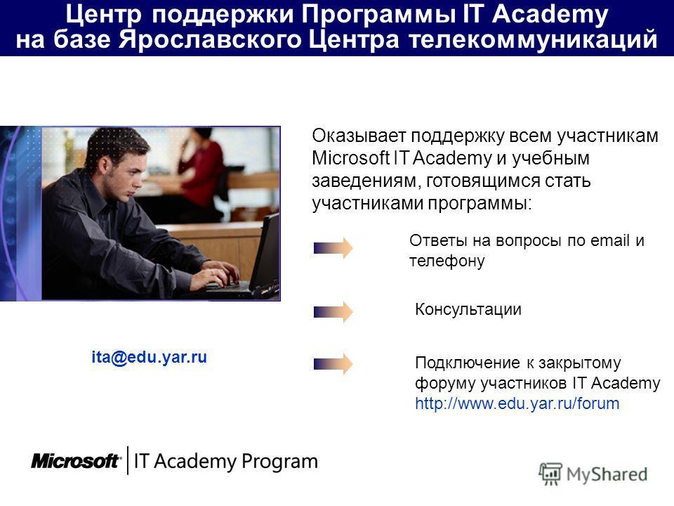 Оказывает поддержку всем участникам Microsoft IT Academy и учебным заведениям, готовящимся стать участниками программы: Центр поддержки Программы IT Academy на базе Ярославского Центра телекоммуникаций Ответы на вопросы по email и телефону Подключени