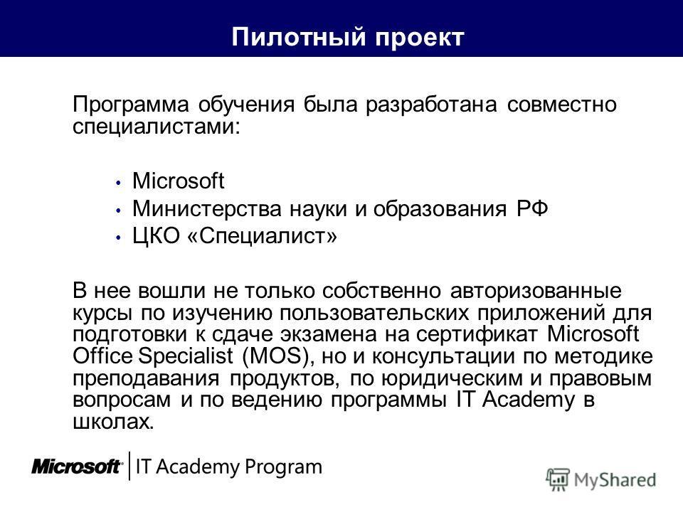 Пилотный проект Программа обучения была разработана совместно специалистами: Microsoft Министерства науки и образования РФ ЦКО «Специалист» В нее вошли не только собственно авторизованные курсы по изучению пользовательских приложений для подготовки к