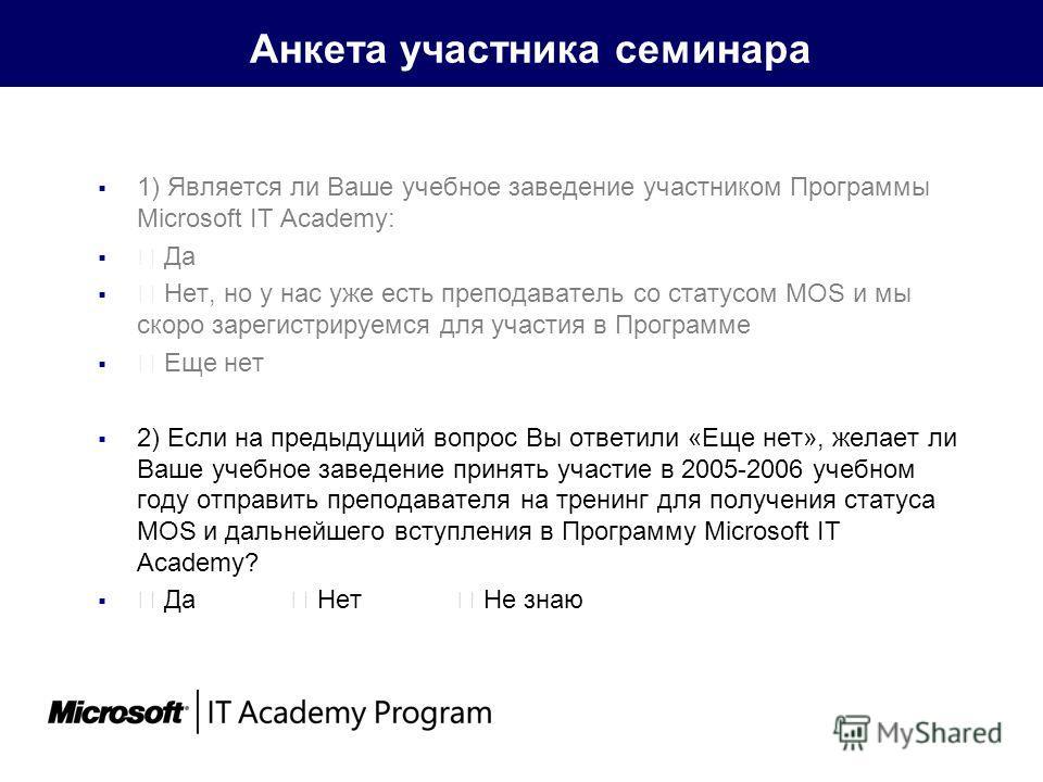 Анкета участника семинара 1) Является ли Ваше учебное заведение участником Программы Microsoft IT Academy: Да Нет, но у нас уже есть преподаватель со статусом MOS и мы скоро зарегистрируемся для участия в Программе Еще нет 2) Если на предыдущий вопро