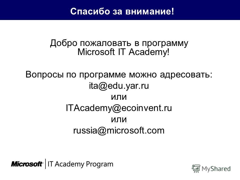 Спасибо за внимание! Добро пожаловать в программу Microsoft IT Academy! Вопросы по программе можно адресовать: ita@edu.yar.ru или ITAcademy@ecoinvent.ru или russia@microsoft.com