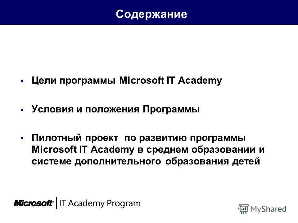 Содержание Цели программы Microsoft IT Academy Условия и положения Программы Пилотный проект по развитию программы Microsoft IT Academy в среднем образовании и системе дополнительного образования детей