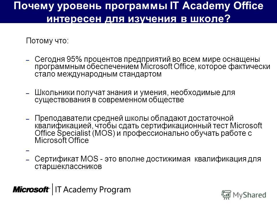 Почему уровень программы IT Academy Office интересен для изучения в школе? Потому что: – Сегодня 95% процентов предприятий во всем мире оснащены программным обеспечением Microsoft Office, которое фактически стало международным стандартом – Школьники
