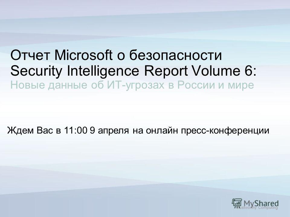 Trustworthy Computing Ждем Вас в 11:00 9 апреля на онлайн пресс-конференции Отчет Microsoft о безопасности Security Intelligence Report Volume 6: Новые данные об ИТ-угрозах в России и мире