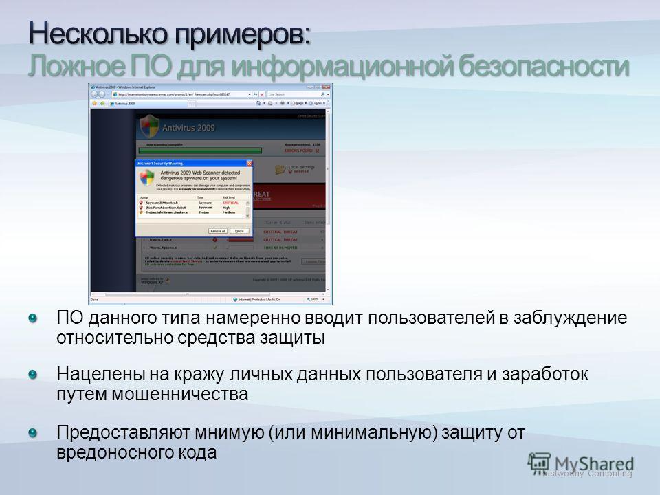 Trustworthy Computing ПО данного типа намеренно вводит пользователей в заблуждение относительно средства защиты Нацелены на кражу личных данных пользователя и заработок путем мошенничества Предоставляют мнимую (или минимальную) защиту от вредоносного