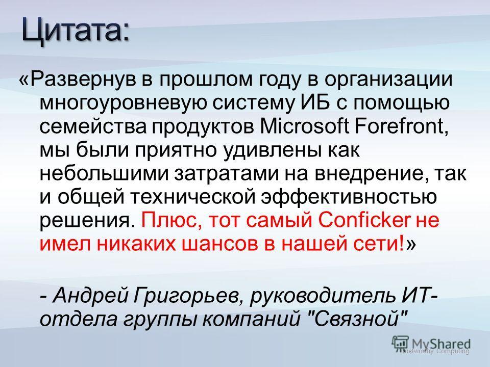 Trustworthy Computing «Развернув в прошлом году в организации многоуровневую систему ИБ с помощью семейства продуктов Microsoft Forefront, мы были приятно удивлены как небольшими затратами на внедрение, так и общей технической эффективностью решения.