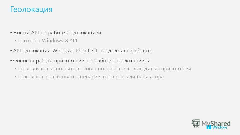 Геолокация Новый API по работе с геолокацией похож на Windows 8 API API геолокации Windows Phont 7.1 продолжает работать Фоновая работа приложений по работе с геолокациией продолжают исполняться, когда пользователь выходит из приложения позволяют реа