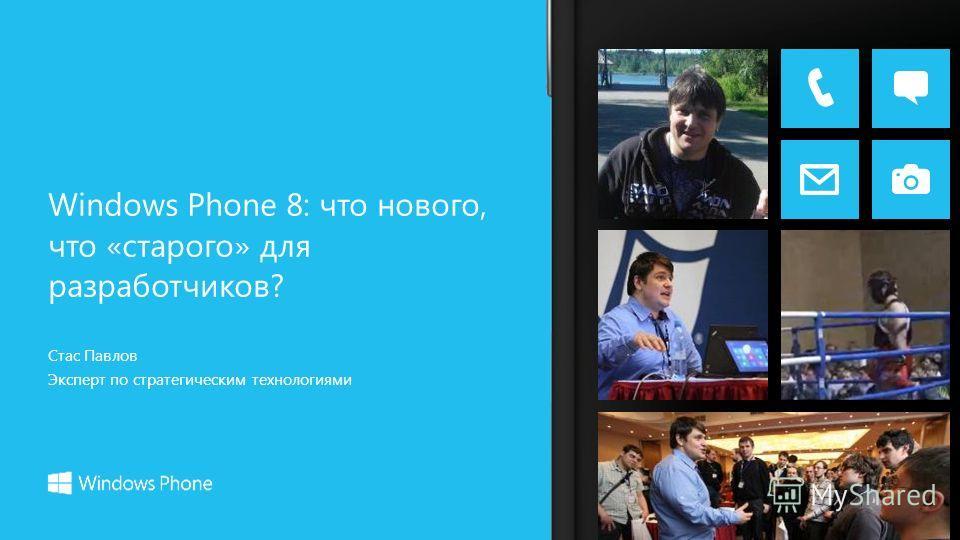 Стас Павлов Эксперт по стратегическим технологиями Windows Phone 8: что нового, что «старого» для разработчиков?