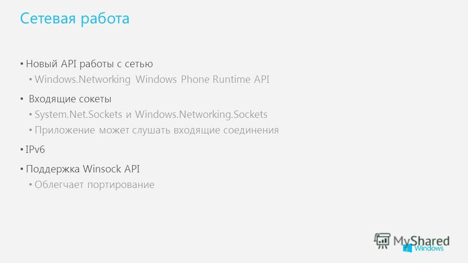 Сетевая работа Новый API работы с сетью Windows.Networking Windows Phone Runtime API Входящие сокеты System.Net.Sockets и Windows.Networking.Sockets Приложение может слушать входящие соединения IPv6 Поддержка Winsock API Облегчает портирование