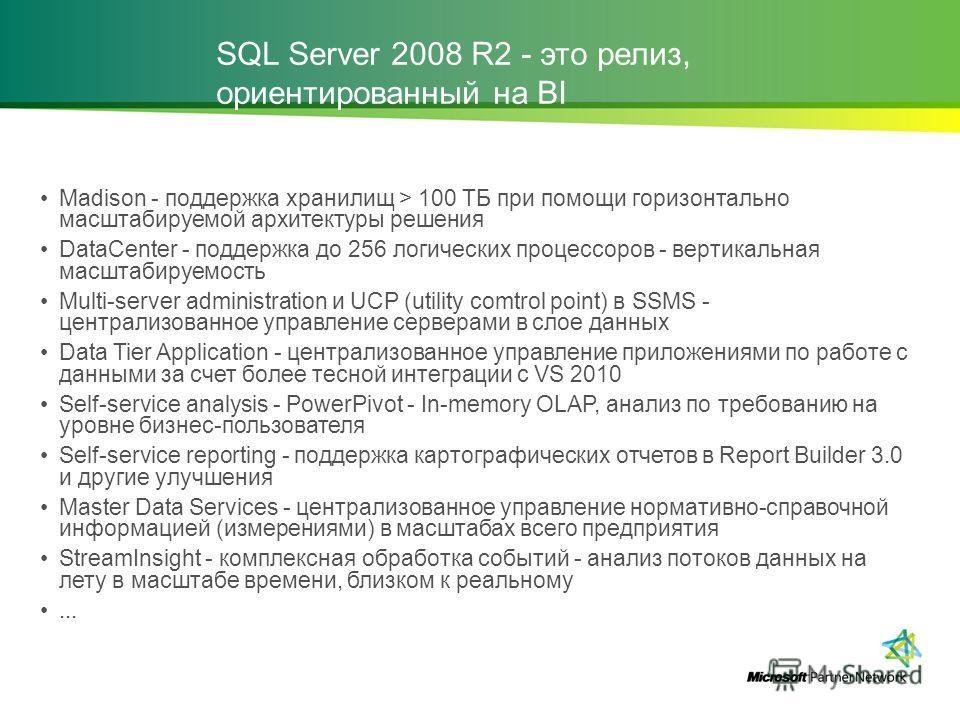 SQL Server 2008 R2 - это релиз, ориентированный на BI Madison - поддержка хранилищ > 100 ТБ при помощи горизонтально масштабируемой архитектуры решения DataCenter - поддержка до 256 логических процессоров - вертикальная масштабируемость Multi-server
