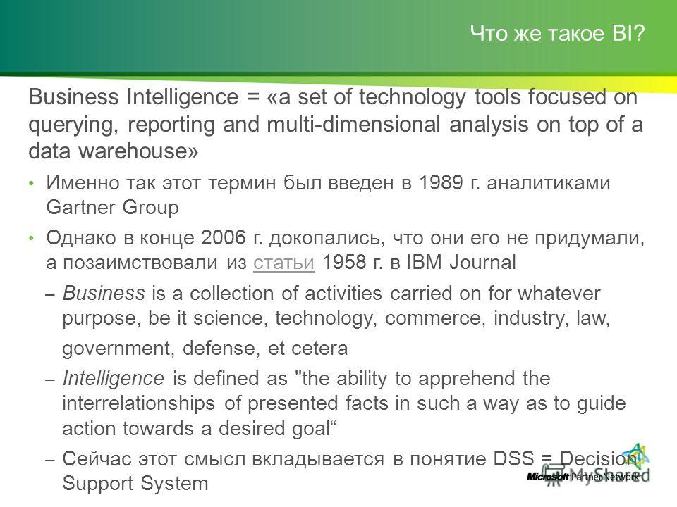 Что же такое BI? Business Intelligence = «a set of technology tools focused on querying, reporting and multi-dimensional analysis on top of a data warehouse» Именно так этот термин был введен в 1989 г. аналитиками Gartner Group Однако в конце 2006 г.