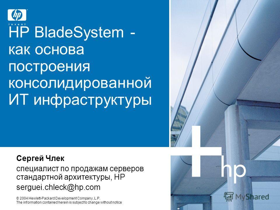 © 2004 Hewlett-Packard Development Company, L.P. The information contained herein is subject to change without notice HP BladeSystem - как основа построения консолидированной ИТ инфраструктуры Сергей Члек специалист по продажам серверов стандартной а