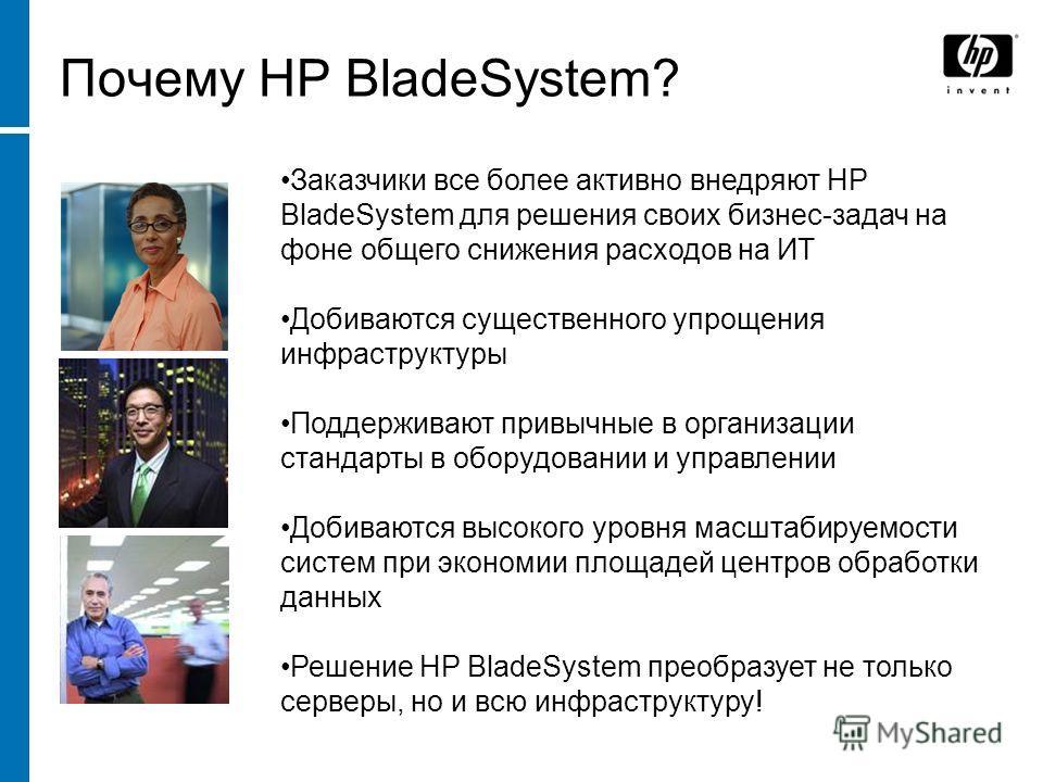 Почему HP BladeSystem? Заказчики все более активно внедряют HP BladeSystem для решения своих бизнес-задач на фоне общего снижения расходов на ИТ Добиваются существенного упрощения инфраструктуры Поддерживают привычные в организации стандарты в оборуд