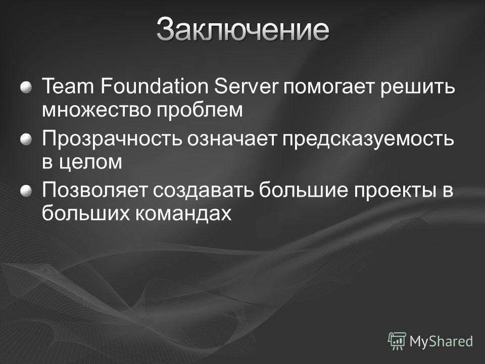 Team Foundation Server помогает решить множество проблем Прозрачность означает предсказуемость в целом Позволяет создавать большие проекты в больших командах