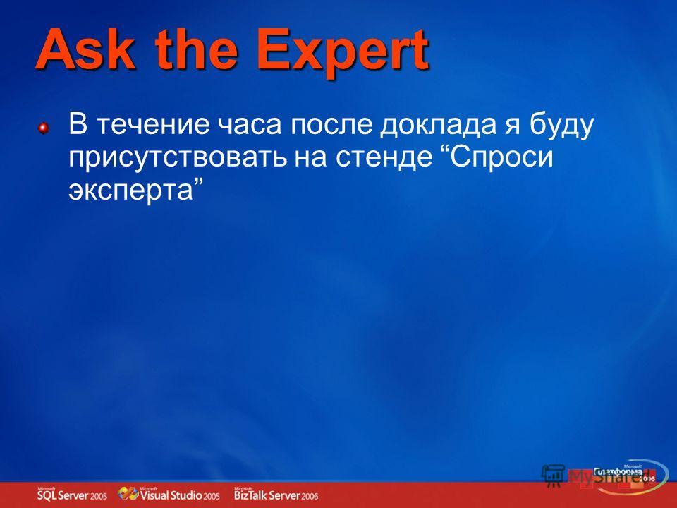 Ask the Expert В течение часа после доклада я буду присутствовать на стенде Спроси эксперта