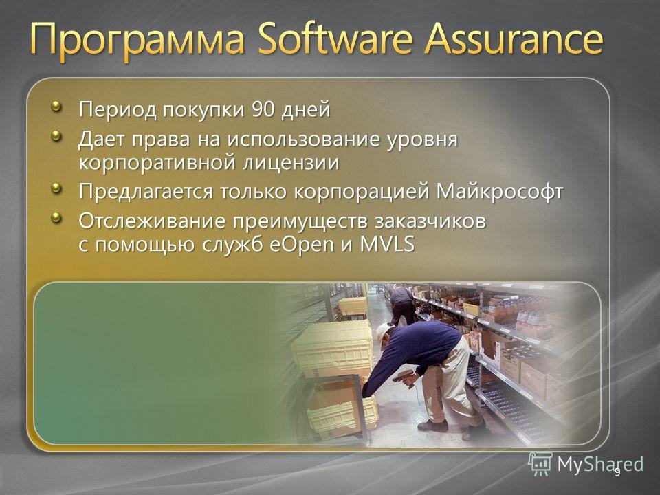 9 Период покупки 90 дней Дает права на использование уровня корпоративной лицензии Предлагается только корпорацией Майкрософт Отслеживание преимуществ заказчиков с помощью служб eOpen и MVLS