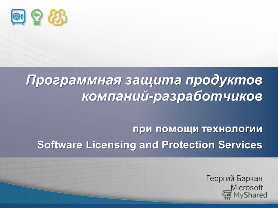 Программная защита продуктов компаний-разработчиков при помощи технологии Software Licensing and Protection Services Георгий Баркан Microsoft