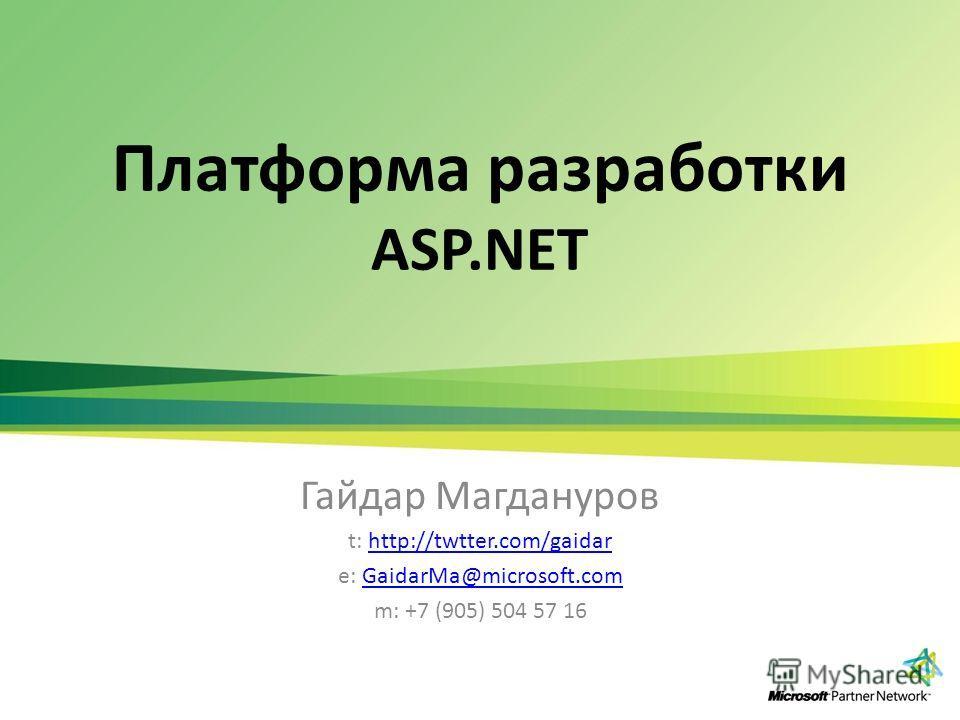 Платформа разработки ASP.NET Гайдар Магдануров t: http://twtter.com/gaidarhttp://twtter.com/gaidar e: GaidarMa@microsoft.comGaidarMa@microsoft.com m: +7 (905) 504 57 16