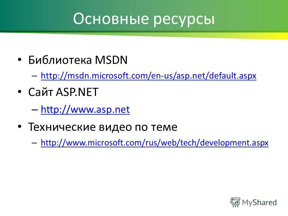 Основные ресурсы Библиотека MSDN – http://msdn.microsoft.com/en-us/asp.net/default.aspx http://msdn.microsoft.com/en-us/asp.net/default.aspx Cайт ASP.NET – http://www.asp.net http://www.asp.net Технические видео по теме – http://www.microsoft.com/rus