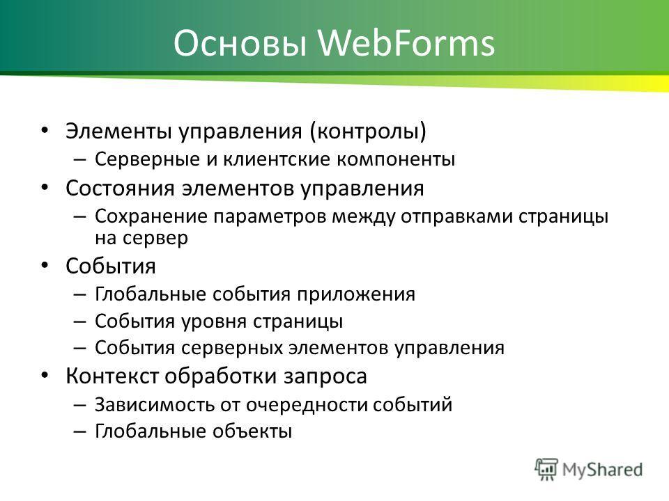 Основы WebForms Элементы управления (контролы) – Серверные и клиентские компоненты Состояния элементов управления – Сохранение параметров между отправками страницы на сервер События – Глобальные события приложения – События уровня страницы – События