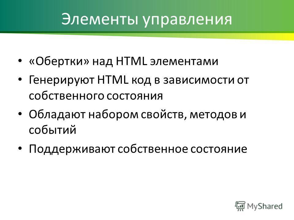 Элементы управления «Обертки» над HTML элементами Генерируют HTML код в зависимости от собственного состояния Обладают набором свойств, методов и событий Поддерживают собственное состояние