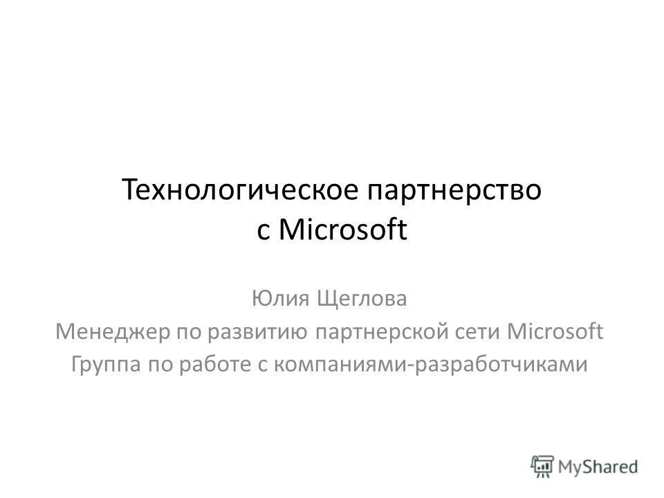Технологическое партнерство с Microsoft Юлия Щеглова Менеджер по развитию партнерской сети Microsoft Группа по работе с компаниями-разработчиками