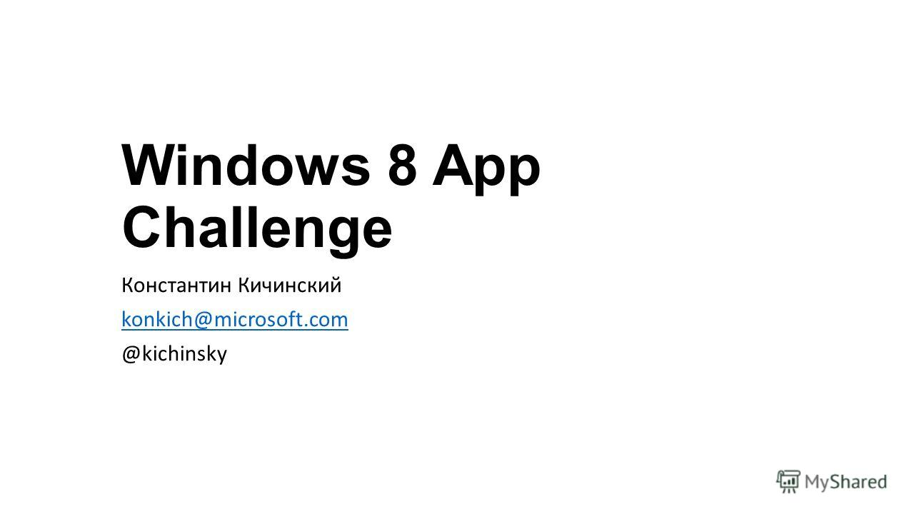 Windows 8 App Challenge Константин Кичинский konkich@microsoft.com @kichinsky