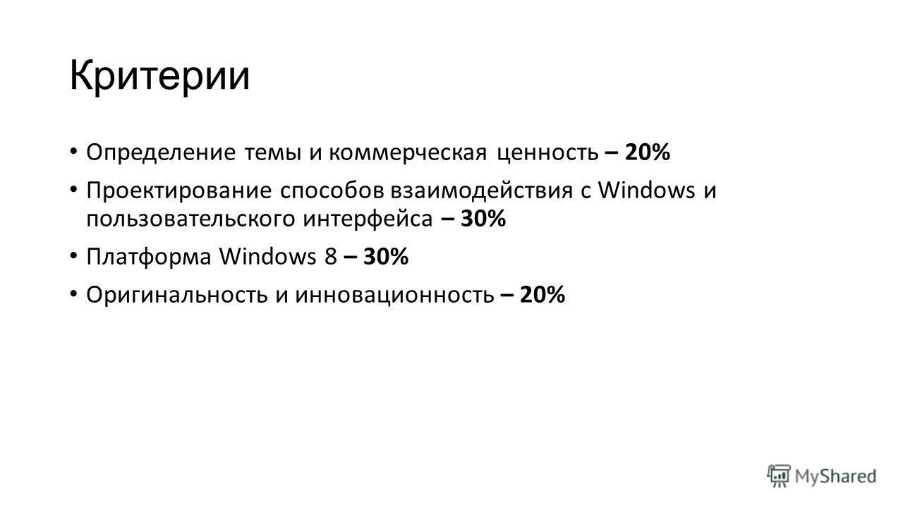 Критерии Определение темы и коммерческая ценность – 20% Проектирование способов взаимодействия с Windows и пользовательского интерфейса – 30% Платформа Windows 8 – 30% Оригинальность и инновационность – 20%