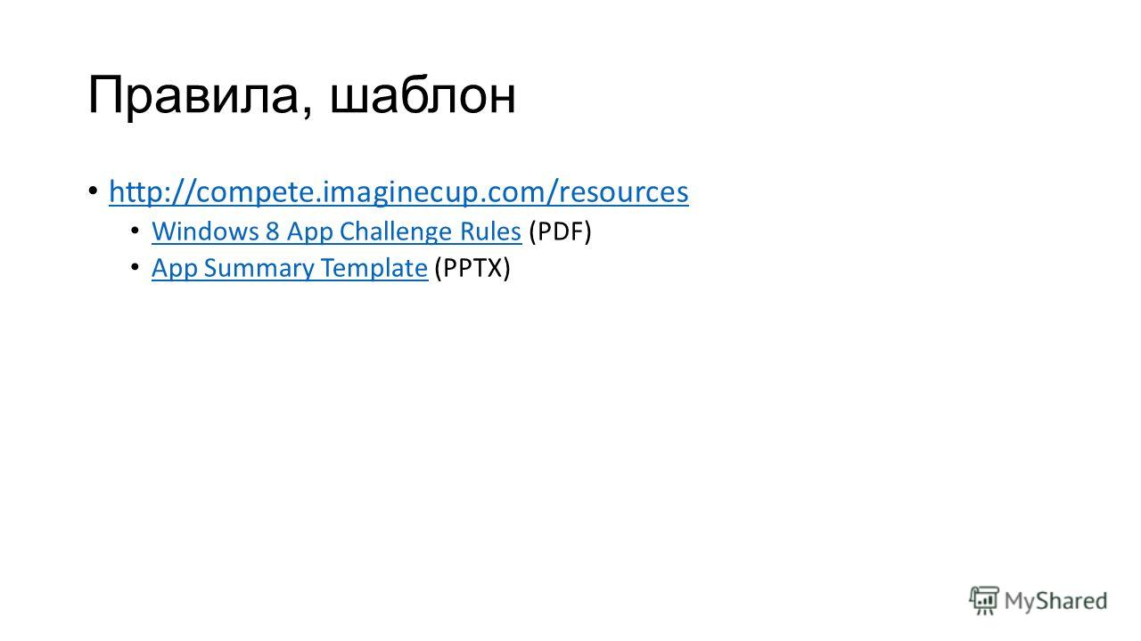 Правила, шаблон http://compete.imaginecup.com/resources Windows 8 App Challenge Rules (PDF) Windows 8 App Challenge Rules App Summary Template (PPTX) App Summary Template