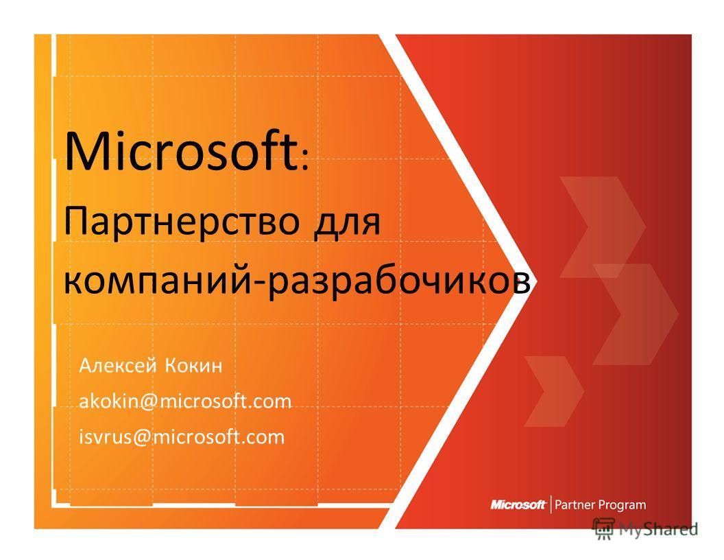 Microsoft : Партнерство для компаний-разрабочиков Алексей Кокин akokin@microsoft.com isvrus@microsoft.com