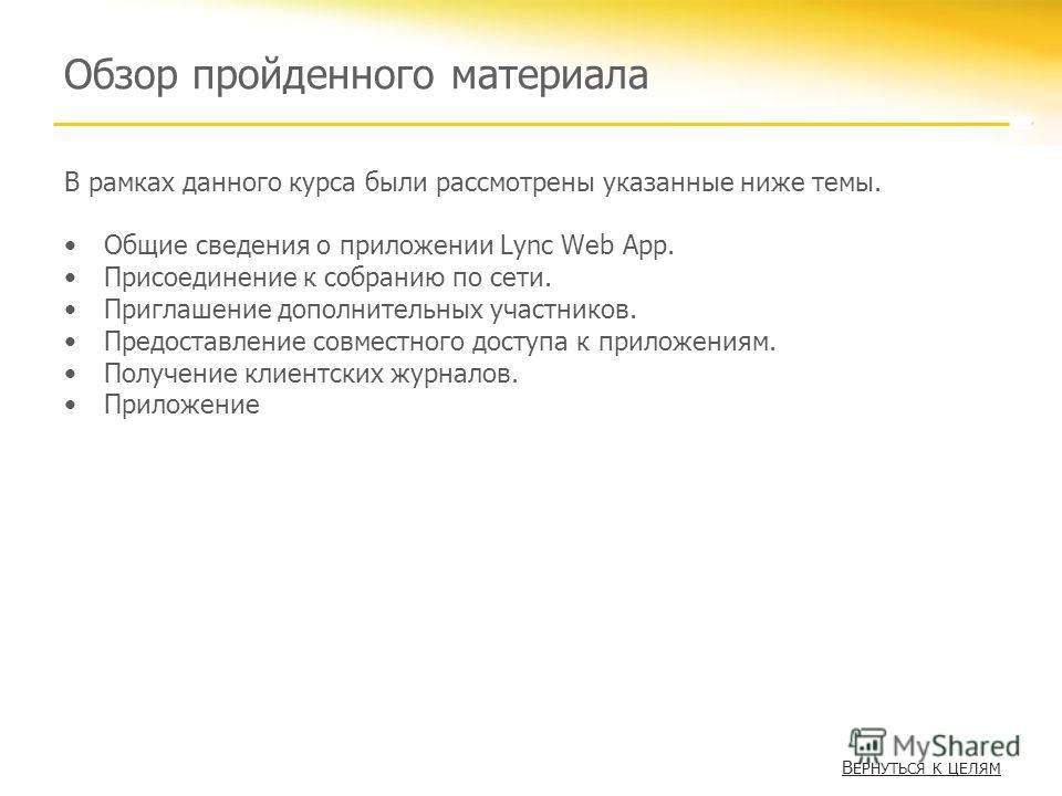 Обзор пройденного материала В рамках данного курса были рассмотрены указанные ниже темы. Общие сведения о приложении Lync Web App. Присоединение к собранию по сети. Приглашение дополнительных участников. Предоставление совместного доступа к приложени