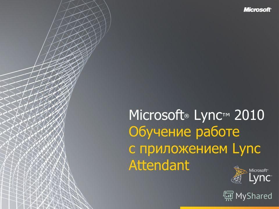 Microsoft ® Lync 2010 Обучение работе с приложением Lync Attendant