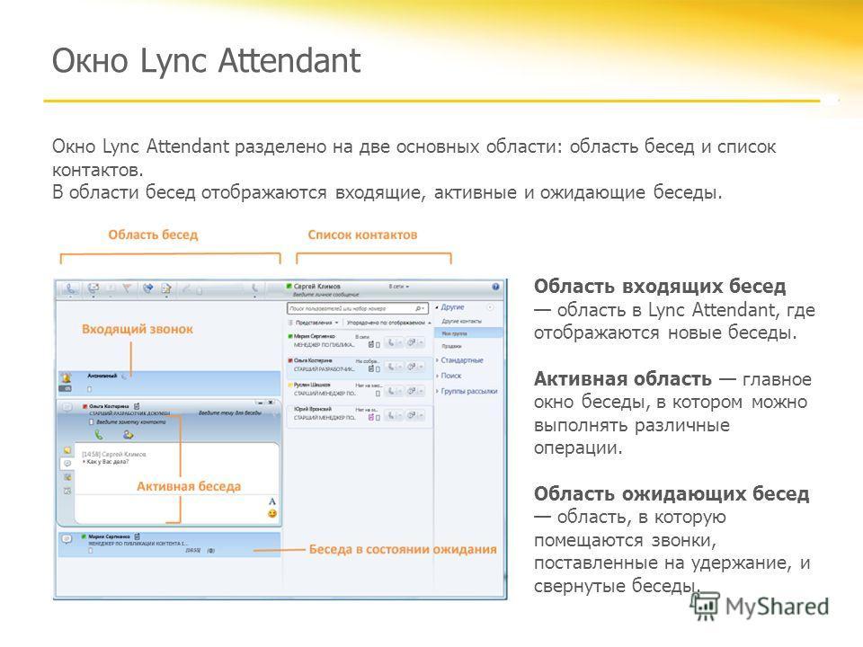 Окно Lync Attendant Окно Lync Attendant разделено на две основных области: область бесед и список контактов. В области бесед отображаются входящие, активные и ожидающие беседы. Область входящих бесед область в Lync Attendant, где отображаются новые б