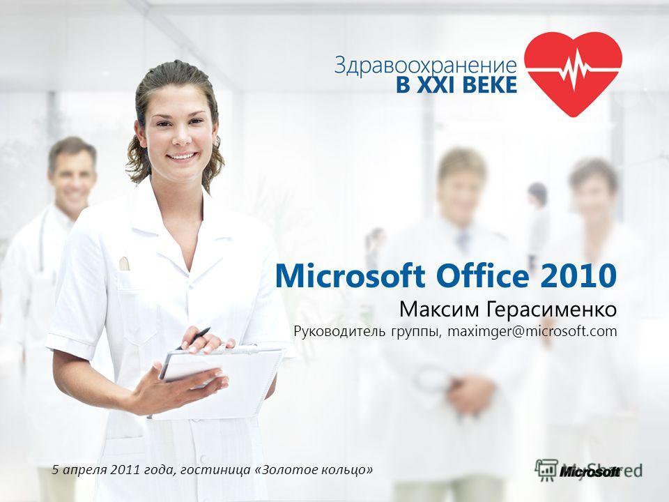 Microsoft Office 2010 Максим Герасименко Руководитель группы, maximger@microsoft.com 5 апреля 2011 года, гостиница «Золотое кольцо»