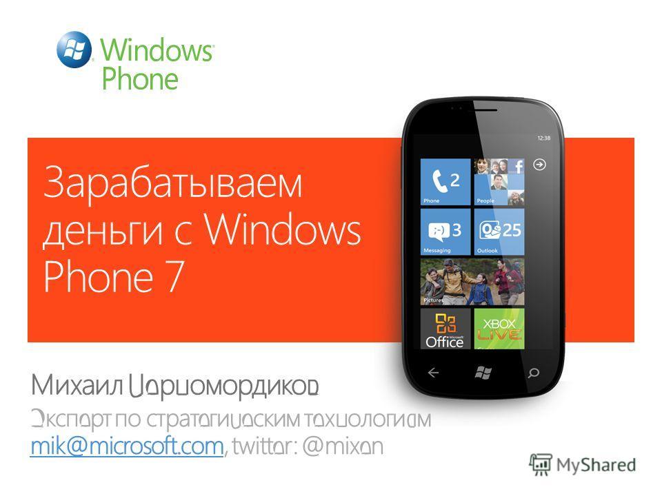Зарабатываем деньги с Windows Phone 7 Михаил Черномордиков Эксперт по стратегическим технологиям mik@microsoft.com, twitter: @mixen mik@microsoft.com