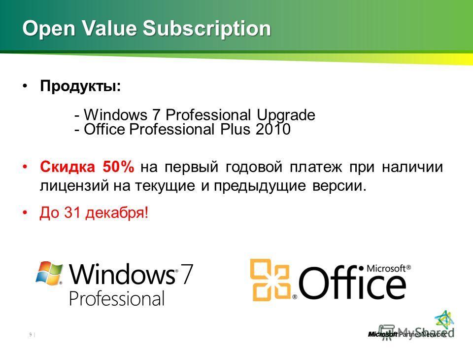 Open Value Subscription Продукты: - Windows 7 Professional Upgrade - Office Professional Plus 2010 Скидка 50% на первый годовой платеж при наличии лицензий на текущие и предыдущие версии. До 31 декабря! 9 |