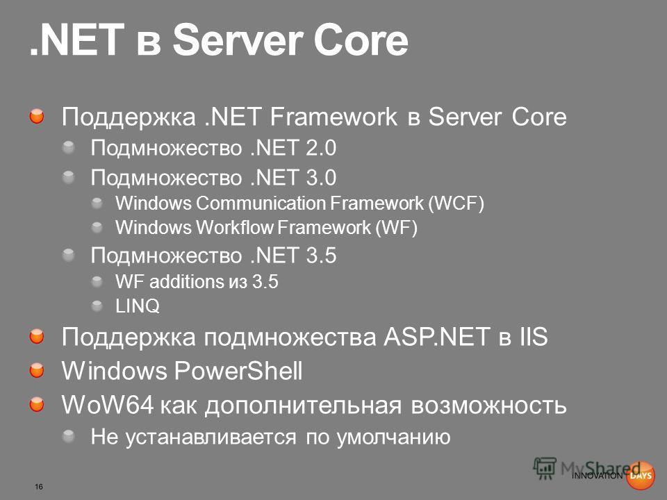 .NET в Server Core Поддержка.NET Framework в Server Core Подмножество.NET 2.0 Подмножество.NET 3.0 Windows Communication Framework (WCF) Windows Workflow Framework (WF) Подмножество.NET 3.5 WF additions из 3.5 LINQ Поддержка подмножества ASP.NET в II
