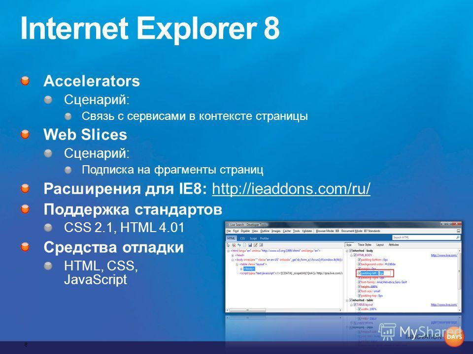 Internet Explorer 8 Accelerators Сценарий: Связь с сервисами в контексте страницы Web Slices Сценарий: Подписка на фрагменты страниц Расширения для IE8: http://ieaddons.com/ru/ Поддержка стандартов CSS 2.1, HTML 4.01 Средства отладки HTML, CSS, JavaS