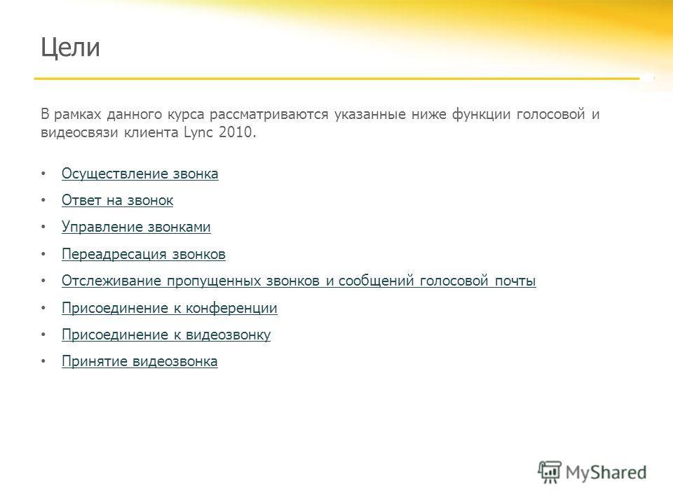 Цели В рамках данного курса рассматриваются указанные ниже функции голосовой и видеосвязи клиента Lync 2010. Осуществление звонка Ответ на звонок Управление звонками Переадресация звонков Отслеживание пропущенных звонков и сообщений голосовой почты П