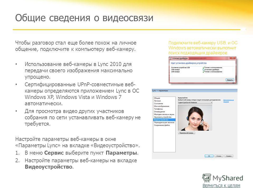 Общие сведения о видеосвязи Чтобы разговор стал еще более похож на личное общение, подключите к компьютеру веб-камеру. Использование веб-камеры в Lync 2010 для передачи своего изображения максимально упрощено. Сертифицированные UPnP-совместимые веб-