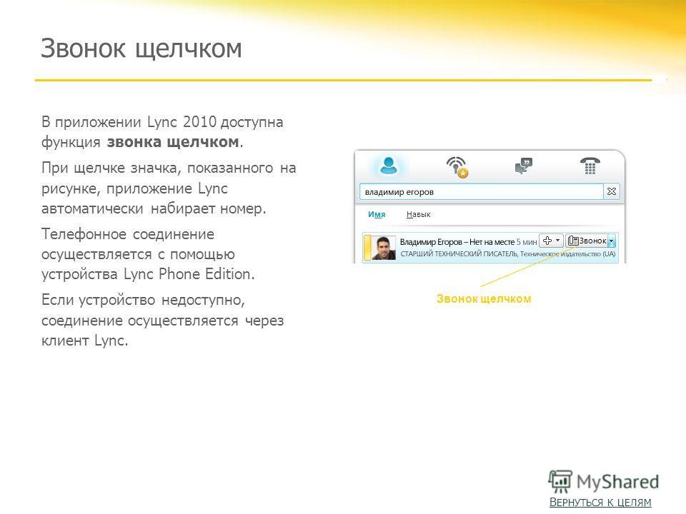 Звонок щелчком В приложении Lync 2010 доступна функция звонка щелчком. При щелчке значка, показанного на рисунке, приложение Lync автоматически набирает номер. Телефонное соединение осуществляется с помощью устройства Lync Phone Edition. Если устройс