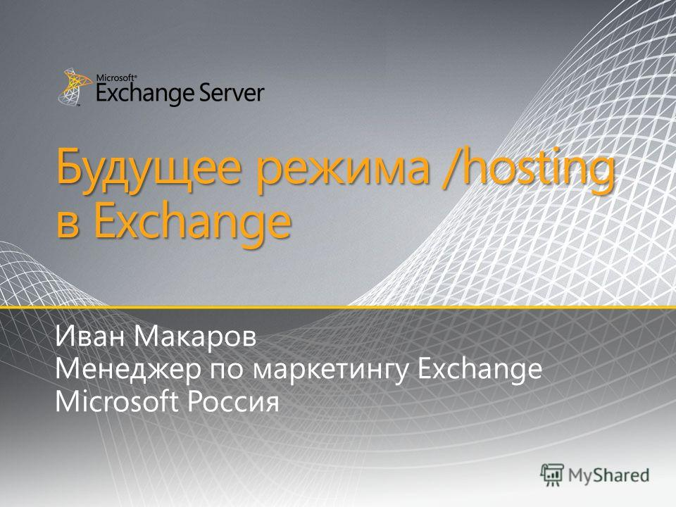 Будущее режима /hosting в Exchange Иван Макаров Менеджер по маркетингу Exchange Microsoft Россия