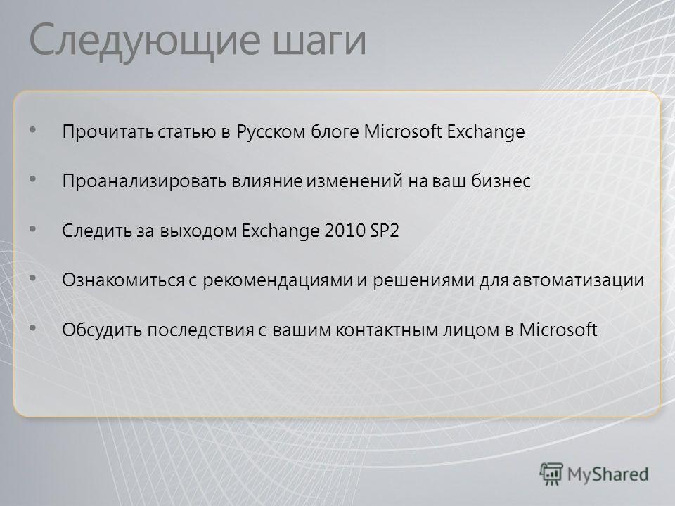 Следующие шаги Прочитать статью в Русском блоге Microsoft Exchange Проанализировать влияние изменений на ваш бизнес Следить за выходом Exchange 2010 SP2 Ознакомиться с рекомендациями и решениями для автоматизации Обсудить последствия с вашим контактн