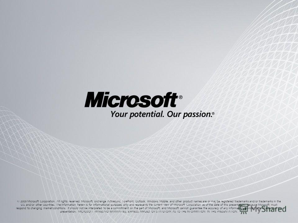 © 2009 Microsoft Corporation. All rights reserved. Microsoft, Exchange ActiveSync, Forefront, Outlook, Windows Mobile, and other product names are or may be registered trademarks and/or trademarks in the U.S. and/or other countries. The information h